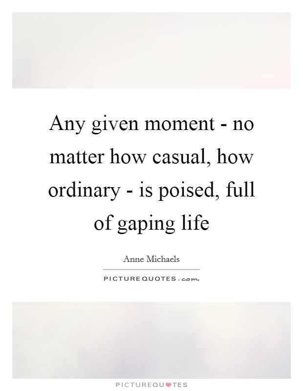 Any given moment - no matter how casual, how ordinary - is poised, full of gaping life Picture Quote #1