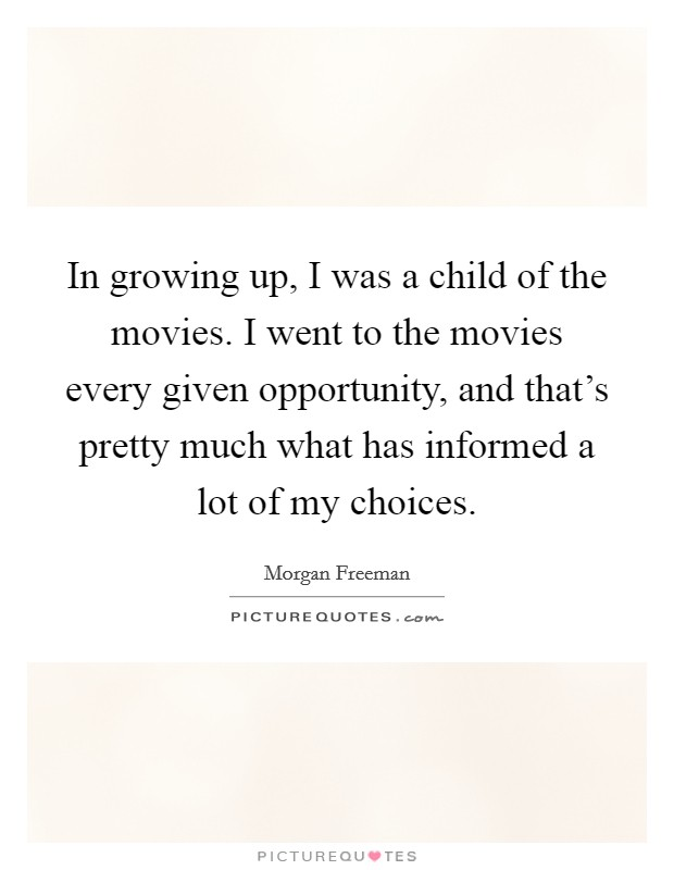 In growing up, I was a child of the movies. I went to the movies every given opportunity, and that's pretty much what has informed a lot of my choices Picture Quote #1