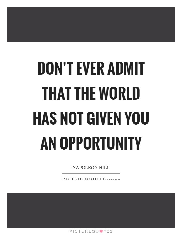 Don't ever admit that the world has not given you an opportunity Picture Quote #1