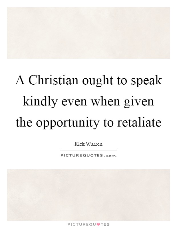 A Christian ought to speak kindly even when given the opportunity to retaliate Picture Quote #1