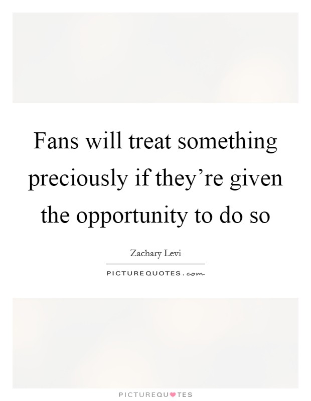 Fans will treat something preciously if they're given the opportunity to do so Picture Quote #1