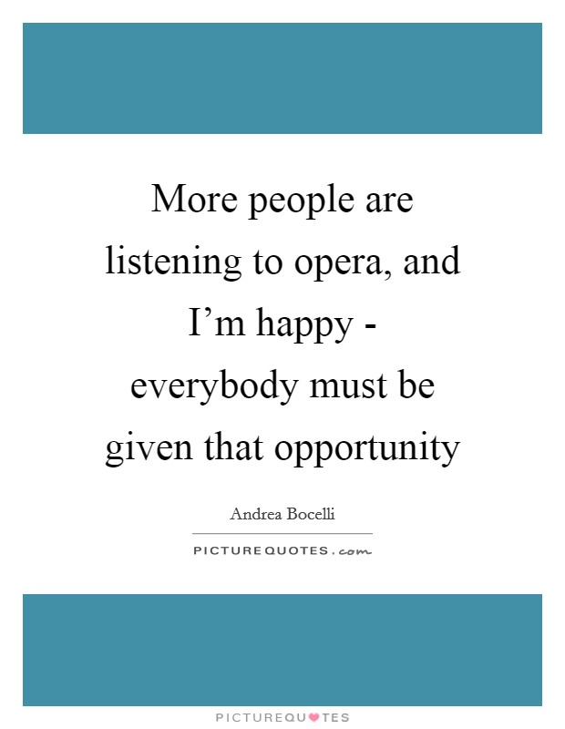 More people are listening to opera, and I'm happy - everybody must be given that opportunity Picture Quote #1
