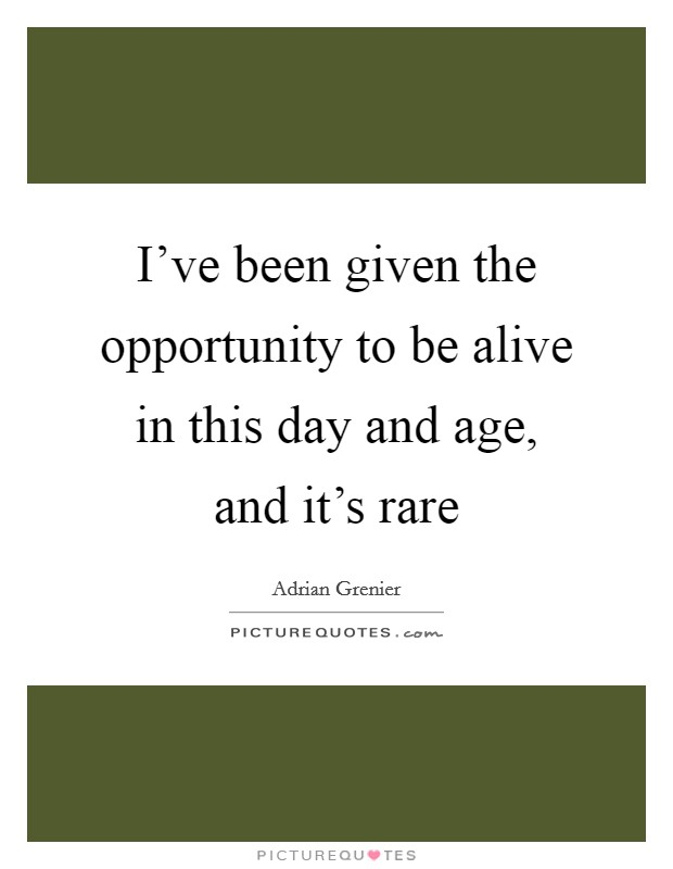 I've been given the opportunity to be alive in this day and age, and it's rare Picture Quote #1