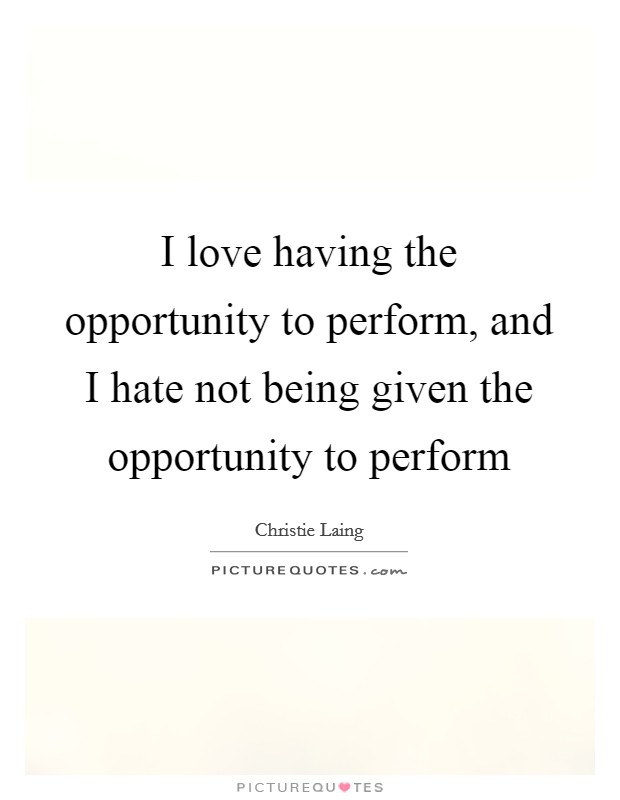 I love having the opportunity to perform, and I hate not being given the opportunity to perform Picture Quote #1