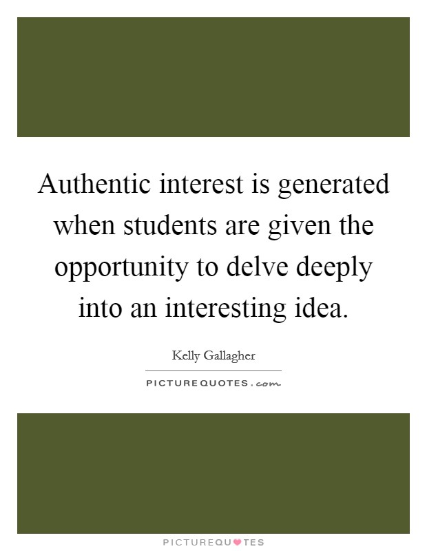 Authentic interest is generated when students are given the opportunity to delve deeply into an interesting idea Picture Quote #1