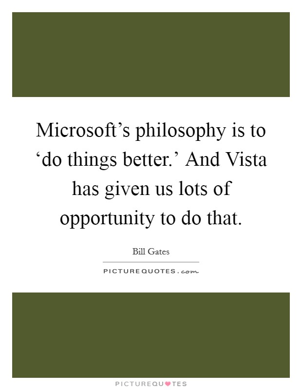 Microsoft's philosophy is to 'do things better.' And Vista has given us lots of opportunity to do that Picture Quote #1