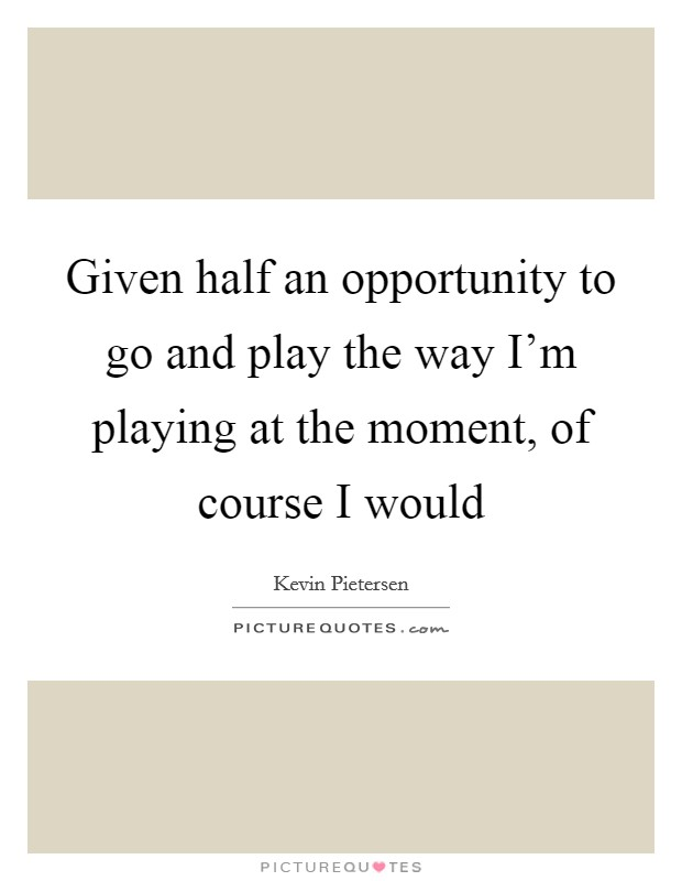 Given half an opportunity to go and play the way I'm playing at the moment, of course I would Picture Quote #1