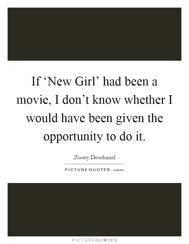 If 'New Girl' had been a movie, I don't know whether I would have been given the opportunity to do it Picture Quote #1