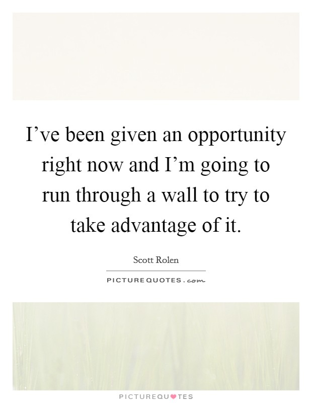 I've been given an opportunity right now and I'm going to run through a wall to try to take advantage of it Picture Quote #1
