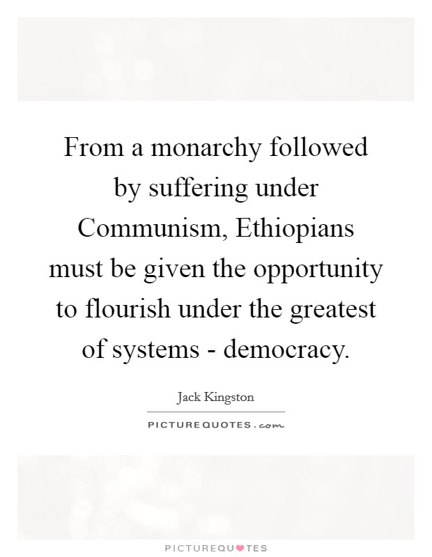 From a monarchy followed by suffering under Communism, Ethiopians must be given the opportunity to flourish under the greatest of systems - democracy Picture Quote #1