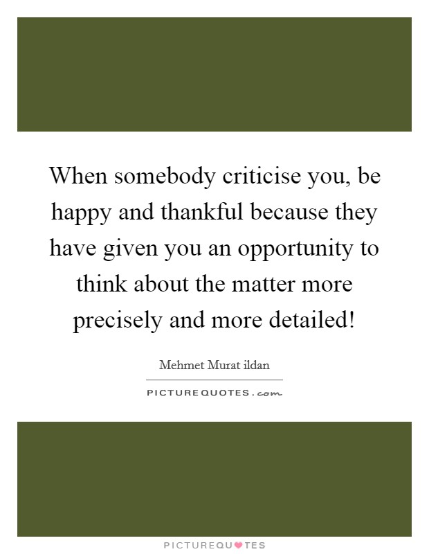 When somebody criticise you, be happy and thankful because they have given you an opportunity to think about the matter more precisely and more detailed! Picture Quote #1