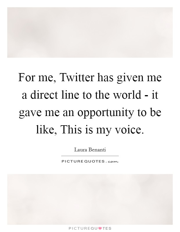 For me, Twitter has given me a direct line to the world - it gave me an opportunity to be like, This is my voice Picture Quote #1