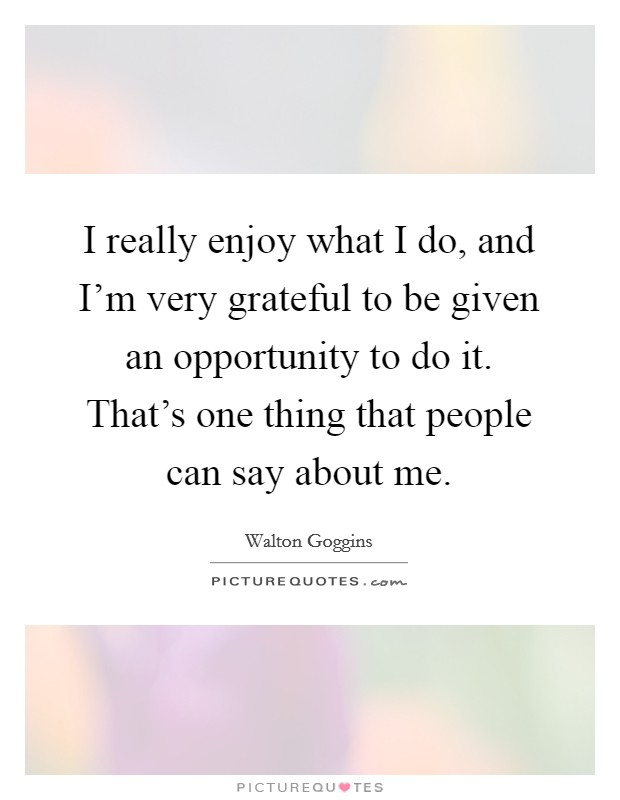 I really enjoy what I do, and I'm very grateful to be given an opportunity to do it. That's one thing that people can say about me Picture Quote #1