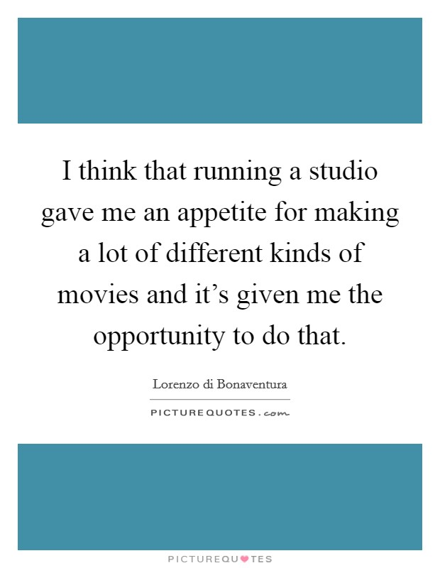 I think that running a studio gave me an appetite for making a lot of different kinds of movies and it's given me the opportunity to do that Picture Quote #1