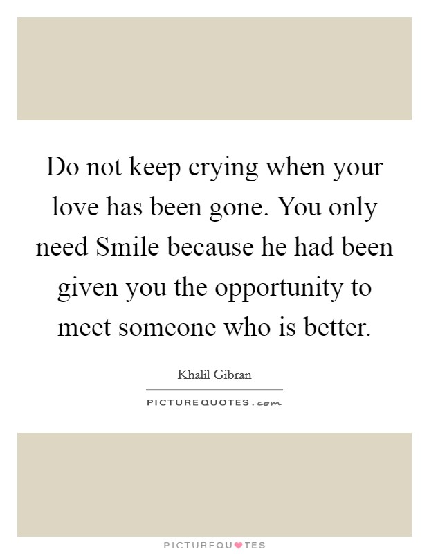 Do not keep crying when your love has been gone. You only need Smile because he had been given you the opportunity to meet someone who is better Picture Quote #1
