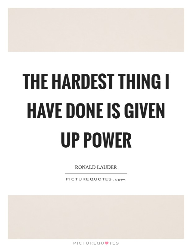 The hardest thing I have done is given up power Picture Quote #1