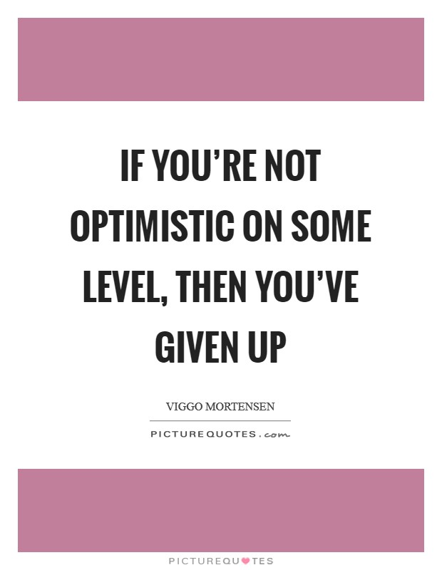 If you're not optimistic on some level, then you've given up Picture Quote #1