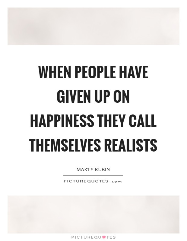 When people have given up on happiness they call themselves realists Picture Quote #1
