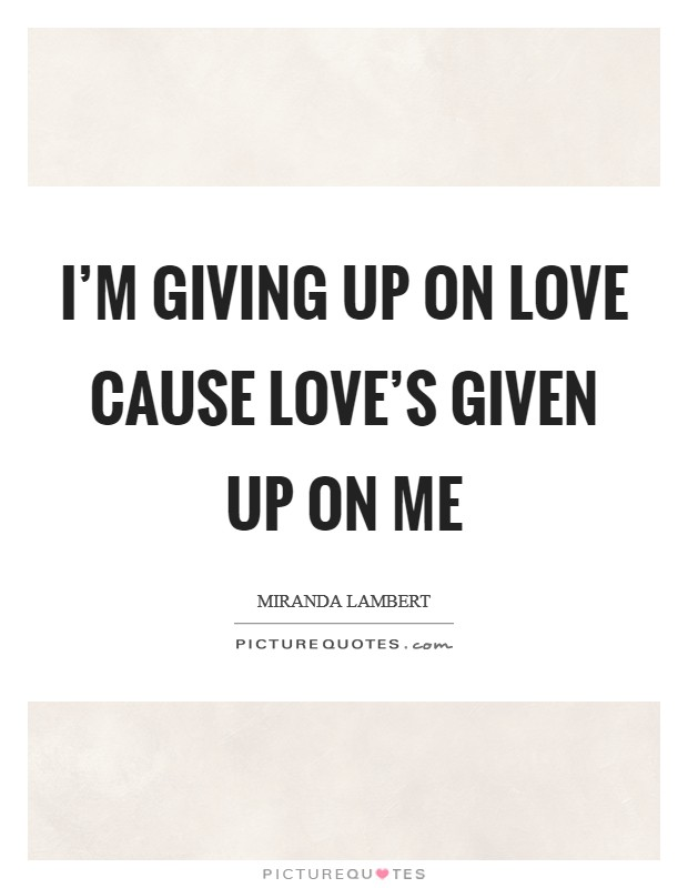 I'm giving up on love cause love's given up on me Picture Quote #1