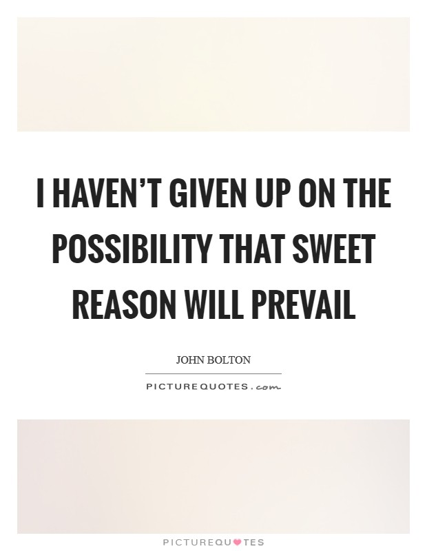 I haven't given up on the possibility that sweet reason will prevail Picture Quote #1