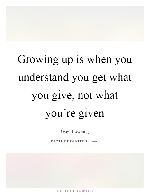 Growing up is when you understand you get what you give, not what you're given Picture Quote #1