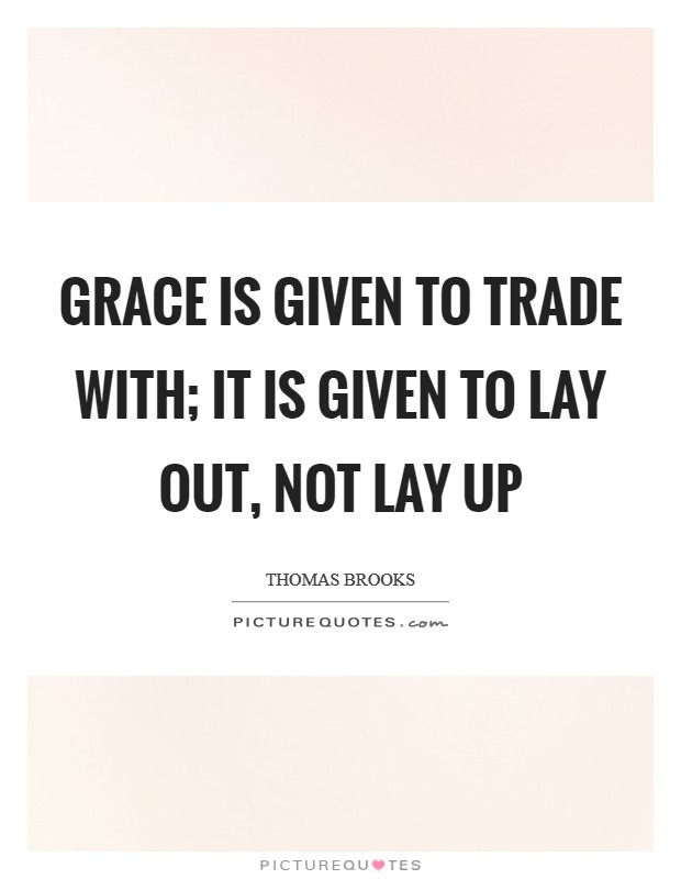 Grace is given to trade with; it is given to lay out, not lay up Picture Quote #1