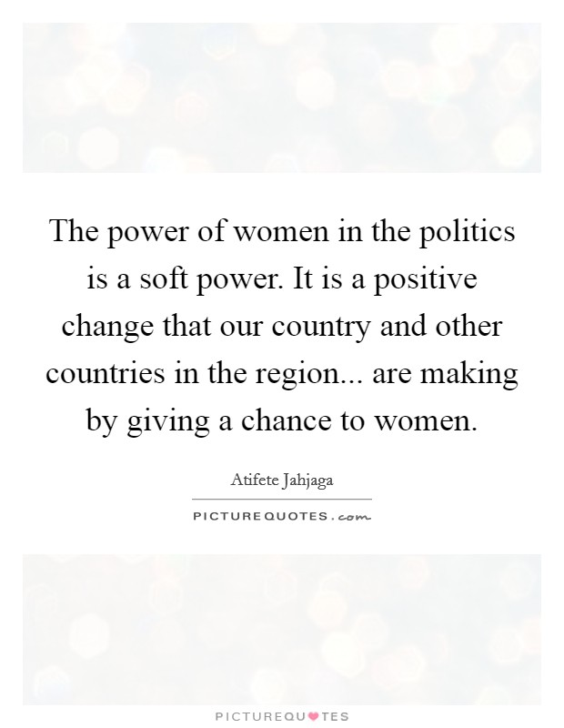 The power of women in the politics is a soft power. It is a positive change that our country and other countries in the region... are making by giving a chance to women Picture Quote #1