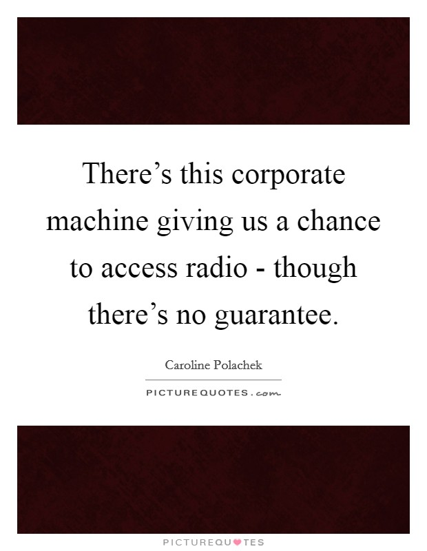 There's this corporate machine giving us a chance to access radio - though there's no guarantee Picture Quote #1