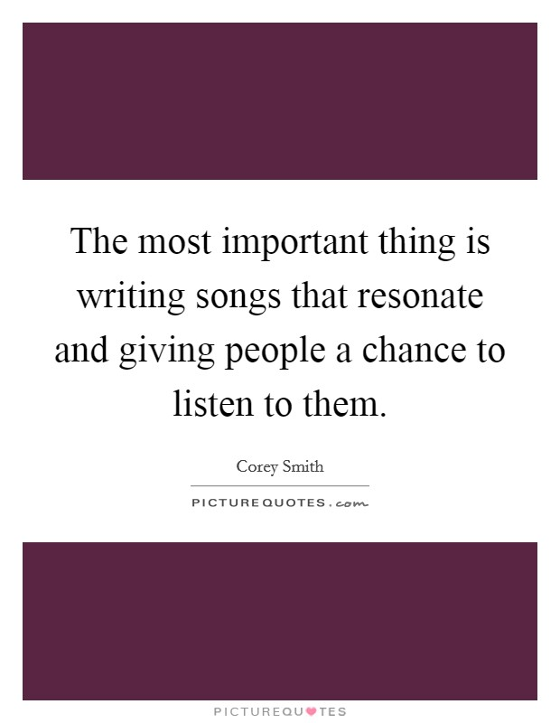 The most important thing is writing songs that resonate and giving people a chance to listen to them Picture Quote #1