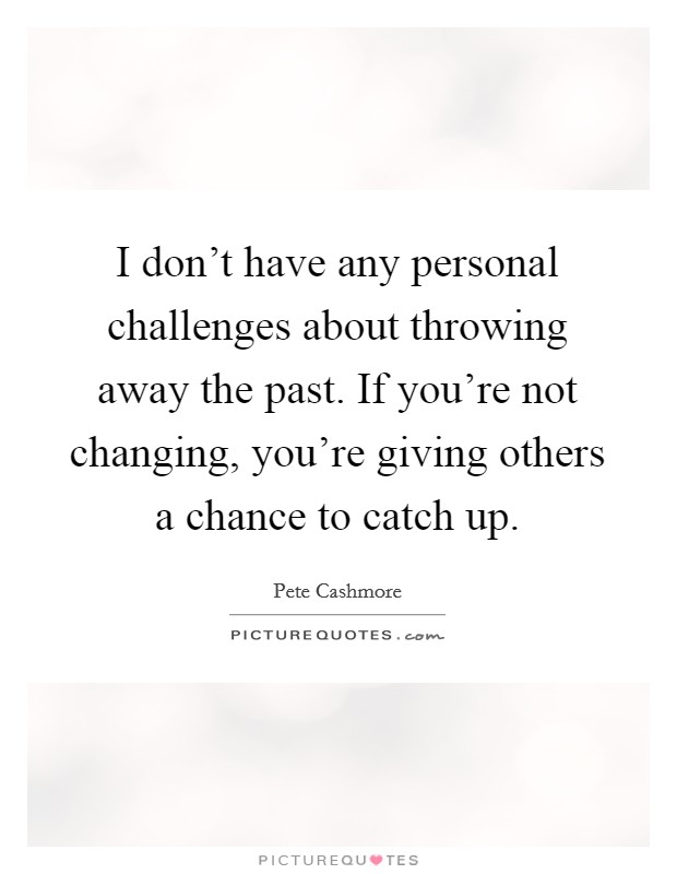 I don't have any personal challenges about throwing away the past. If you're not changing, you're giving others a chance to catch up Picture Quote #1