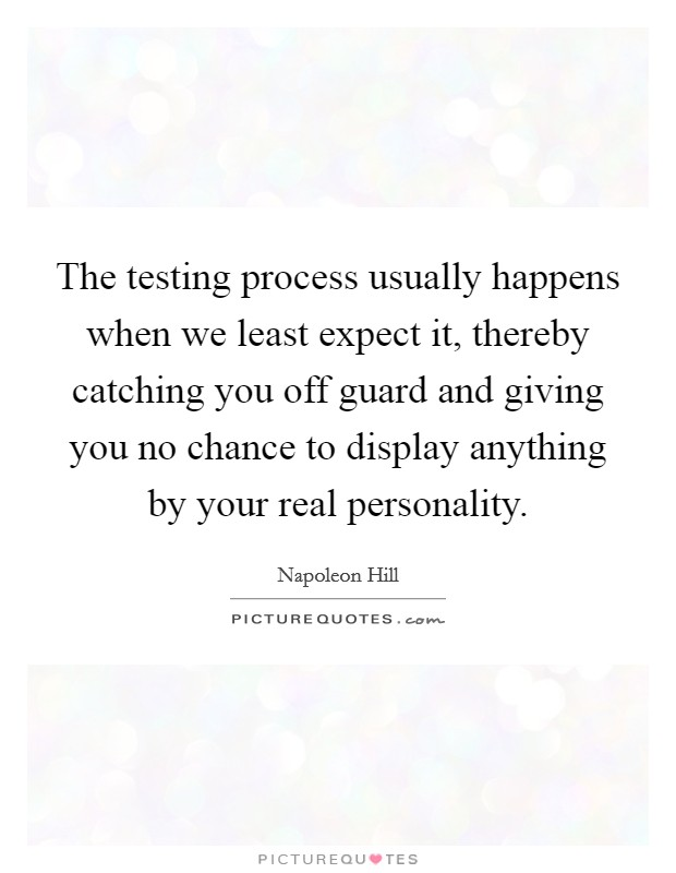 The testing process usually happens when we least expect it, thereby catching you off guard and giving you no chance to display anything by your real personality Picture Quote #1