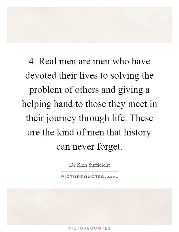 4. Real men are men who have devoted their lives to solving the problem of others and giving a helping hand to those they meet in their journey through life. These are the kind of men that history can never forget Picture Quote #1