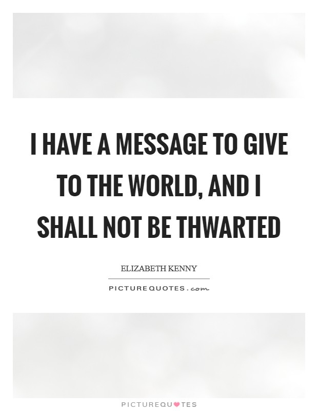 I have a message to give to the world, and I shall not be thwarted Picture Quote #1