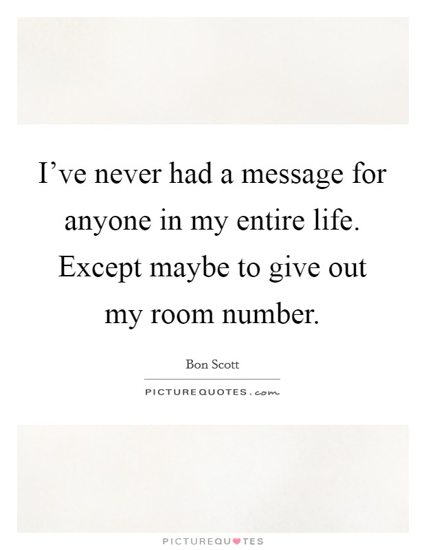 I've never had a message for anyone in my entire life. Except maybe to give out my room number Picture Quote #1