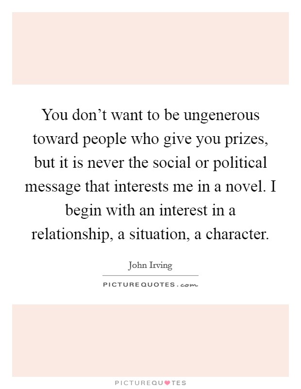 You don't want to be ungenerous toward people who give you prizes, but it is never the social or political message that interests me in a novel. I begin with an interest in a relationship, a situation, a character Picture Quote #1