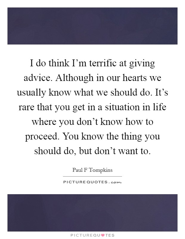 I do think I'm terrific at giving advice. Although in our hearts we usually know what we should do. It's rare that you get in a situation in life where you don't know how to proceed. You know the thing you should do, but don't want to Picture Quote #1