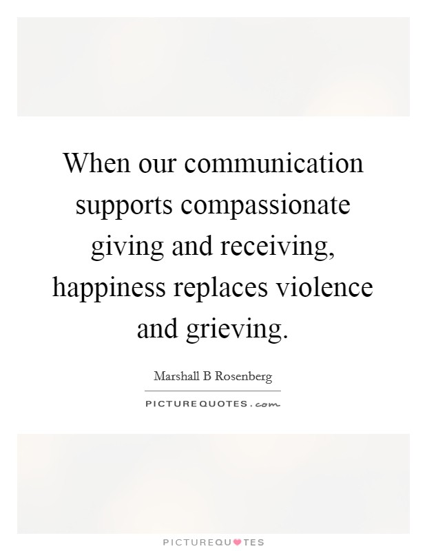 When our communication supports compassionate giving and receiving, happiness replaces violence and grieving Picture Quote #1