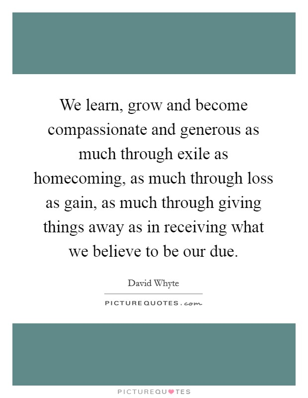 We learn, grow and become compassionate and generous as much through exile as homecoming, as much through loss as gain, as much through giving things away as in receiving what we believe to be our due Picture Quote #1