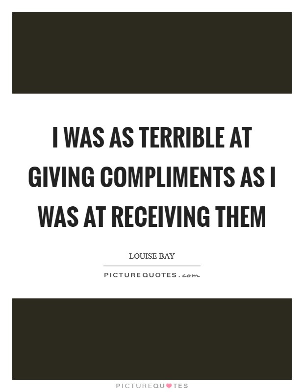 I was as terrible at giving compliments as I was at receiving them Picture Quote #1