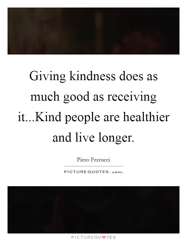 Giving kindness does as much good as receiving it...Kind people are healthier and live longer Picture Quote #1