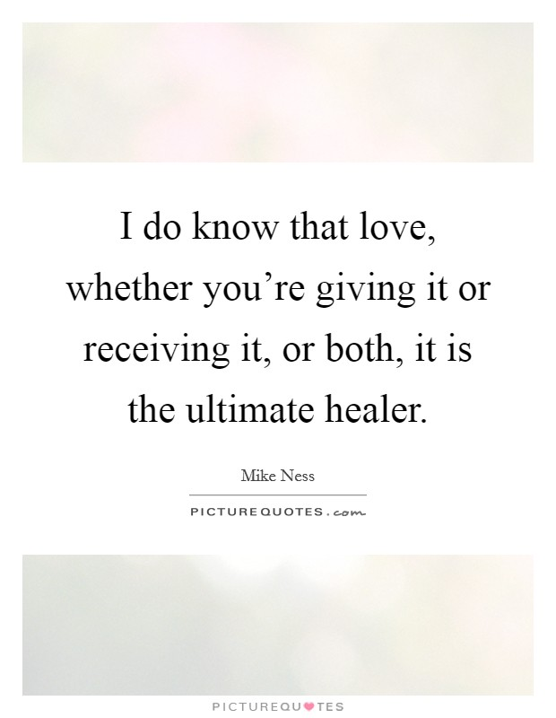 I do know that love, whether you're giving it or receiving it, or both, it is the ultimate healer Picture Quote #1