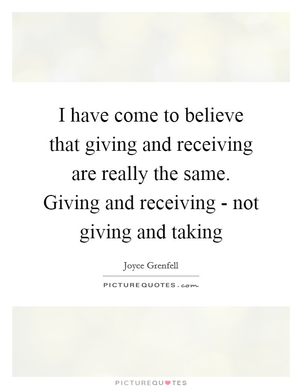 I have come to believe that giving and receiving are really the same. Giving and receiving - not giving and taking Picture Quote #1