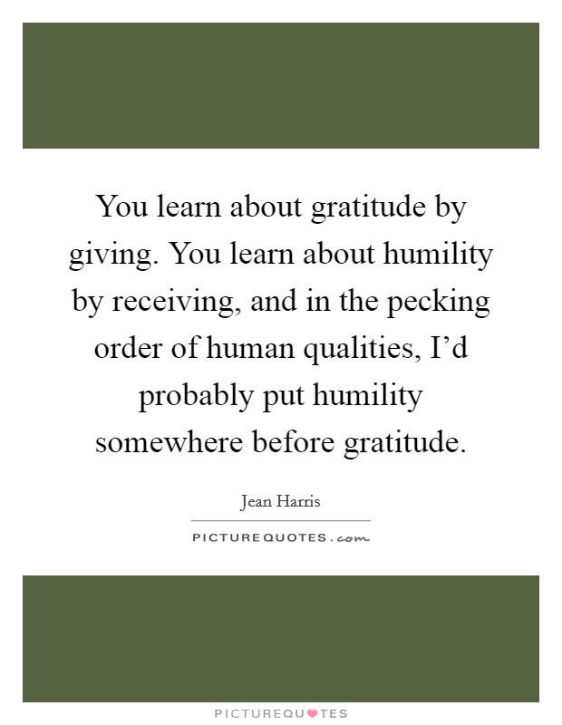 You learn about gratitude by giving. You learn about humility by receiving, and in the pecking order of human qualities, I'd probably put humility somewhere before gratitude Picture Quote #1