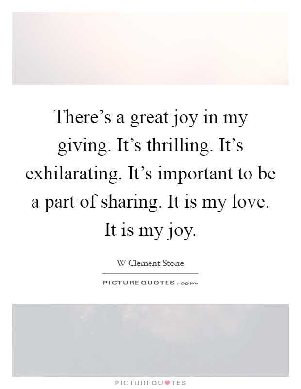 There's a great joy in my giving. It's thrilling. It's exhilarating. It's important to be a part of sharing. It is my love. It is my joy Picture Quote #1