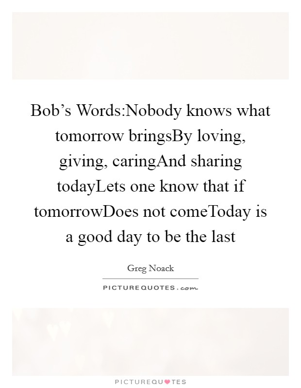 Bob's Words:Nobody knows what tomorrow bringsBy loving, giving, caringAnd sharing todayLets one know that if tomorrowDoes not comeToday is a good day to be the last Picture Quote #1