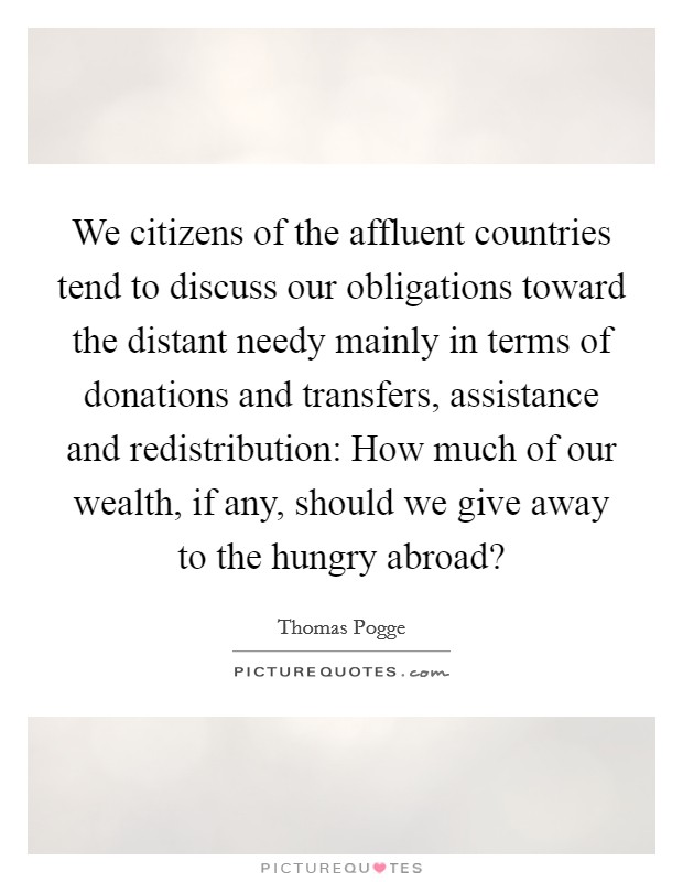 We citizens of the affluent countries tend to discuss our obligations toward the distant needy mainly in terms of donations and transfers, assistance and redistribution: How much of our wealth, if any, should we give away to the hungry abroad? Picture Quote #1