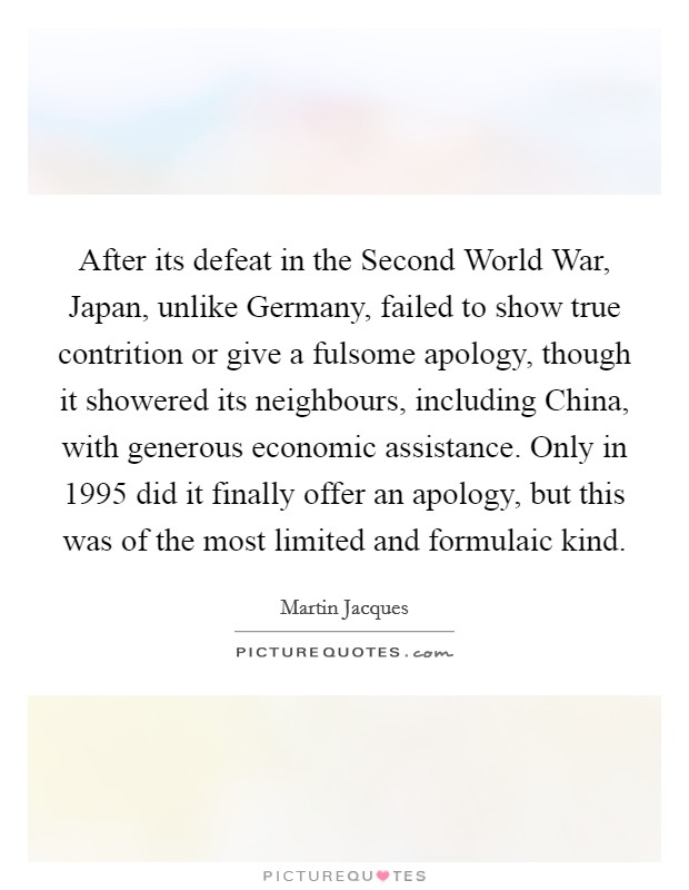 After its defeat in the Second World War, Japan, unlike Germany, failed to show true contrition or give a fulsome apology, though it showered its neighbours, including China, with generous economic assistance. Only in 1995 did it finally offer an apology, but this was of the most limited and formulaic kind Picture Quote #1