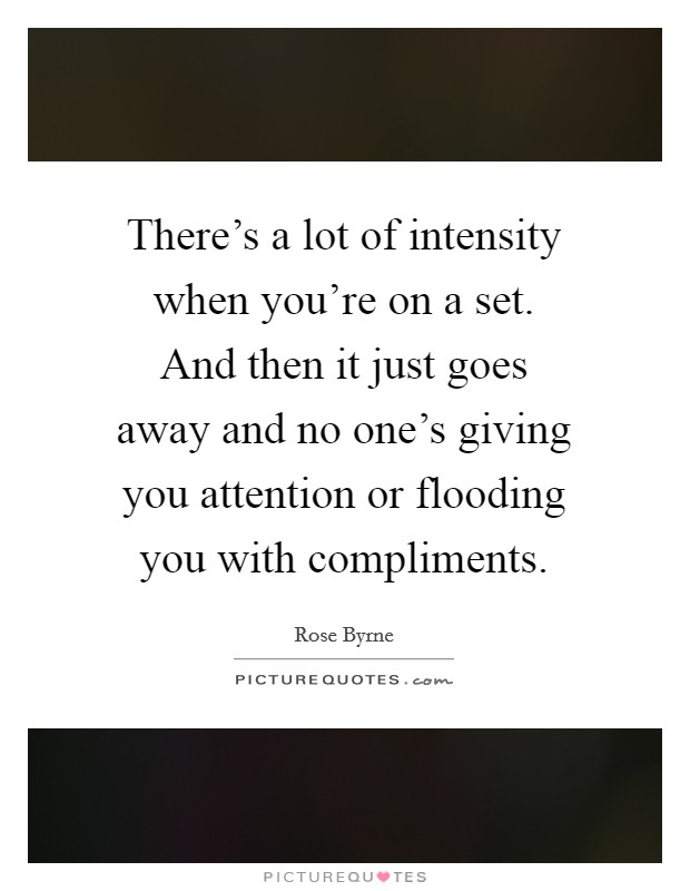 There's a lot of intensity when you're on a set. And then it just goes away and no one's giving you attention or flooding you with compliments Picture Quote #1