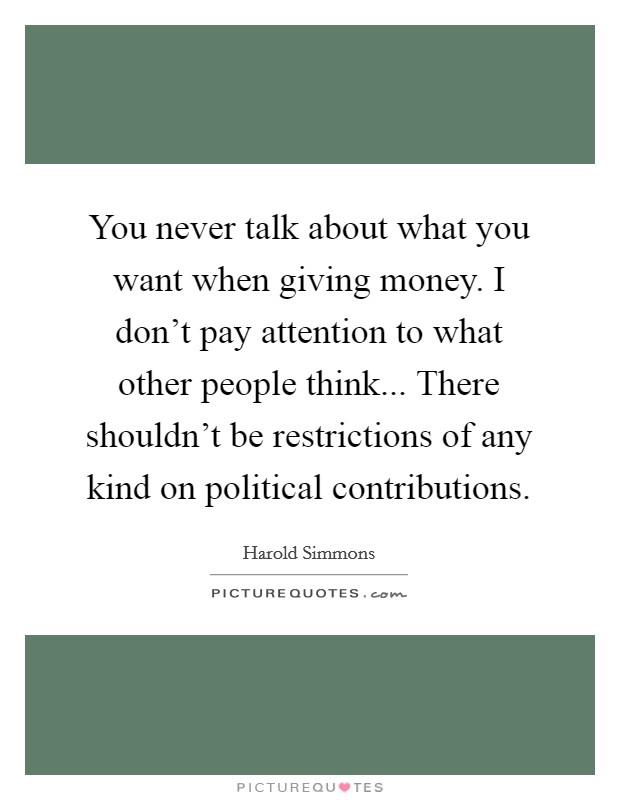 You never talk about what you want when giving money. I don't pay attention to what other people think... There shouldn't be restrictions of any kind on political contributions. Picture Quote #1
