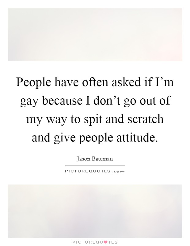 People have often asked if I'm gay because I don't go out of my way to spit and scratch and give people attitude Picture Quote #1